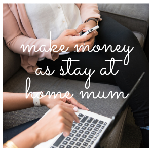 3 Best ways to make money as a stay at home mum